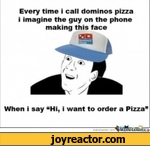 "Every time i call dominos pizza i imagine the guy on the phone making this faceWhen i say Hi, i want to order a Pizza""merrjecenter.com"