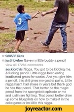 938536 likesjustinbieber Gave my little buddy a pencil view all 17284 comments socklordvic Nigga. You got to be kidding me. A fucking pencil. Little nigga been eating Eradicated grass for weeks. And you give him a pencil, this shit gives me gastral pains. Little nigga hasnt had shoes in years but