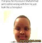 Y all pray for my cousin Muhammad ain't nothin wrong with him he just look like a honeybun