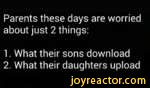 Parents these days are worried about just 2 things:1. What their sons download2. What their daughters upload