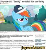 """20-year-old """"Brony"""" arrested for bestialityP COMMENTS (257)The brony was shouting the name 'Rainbow Dash"""", referencing the pegasus pony from the show that hit the Internet by storm.A 20 year old man from Wolverhampton was arrested for bestiality when caught having sexual intercourse with a horse at"""