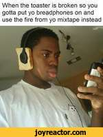 When the toaster is broken so you gotta put yo breadphones on and use the fire from yo mixtape instead
