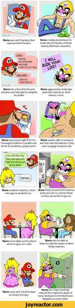 LIKES:TRAVEL MUSHROOMS WILDLIFE COIN COLLECTINGDISLIKES:GHOSTS FAKE PEOPLEaamas?Mario lists a few of his favorite activities and interests to complete his profile.iWario aggressively challenges potential matches to show interest in him.Mario only swipes right if he has thoroughly looked at a