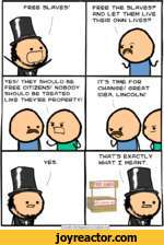 FREE SLAVES/FREE THE SLAVES? AND LET THEM LIVE THEIR OWN LIVES?YES/ THEY SHOULD BE FREE CITIZENS/ NOBODY SHOULD BE TREATED LIKE THEYRE PROPERTY/ITS TIME FOR CHANGE/GREAT IDEA, LINCOLN/THATS EXACTLY WHAT I MEANT.|Cyanide and Happiness  Explosm.net