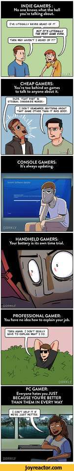 INDIE GAMERS:No one knows what the hell youre talking about.CHEAP GAMERS:Youre too behind on games to talk to anyone about it.CONSOLE GAMERS: Its always updating.HANDHELD GAMERS:Your battery is its own time trial.PROFESSIONAL GAMER:You have no idea how to explain your job.THEN AGAIN. I DON'T REALLY