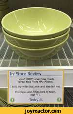 In-Store ReviewI can't BOWL-ieve how much cereal this holds HAHAhaha.I told my wife that joke and she left me.This bowl also holds lots of tears, just FYI.-Teddy B.
