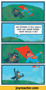 batman, if you couldHAVE ANY SUPER POWER, WHAT WOULD IT BE?^--,