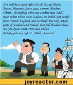 We will have equalrights for all. Except Slacks, Asians, Jiispanics, Jews, gays, women, Muslims. Vhmm... Everybody wfios not a white man. .ndI mean white-white, so no ItaCians, no <PoCish, just people from Ireland, England, and Scotland. (But only certain parts of Scotland and Ireland. Just full
