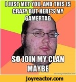 i just met you and this is crazy. but here's my gamertag so join my clan maybe