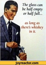 The glass can be half empty or half full...as long as theres whiskey in it.