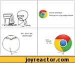 You're amazing!Thank you for trying Google Chrome!