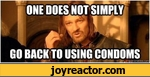 one does not simply go back to using condoms