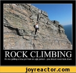 ROCK CLIMBINGIts like getting a blow job from an ugly person - you should never look down.