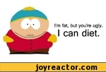 Im fat, but youre ugly.I can diet.