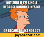 not sure if i'm single because nobody likes me or because i like nobody