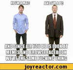hi i am a mac and i'm a pc. and since all you do is look at memes and browse facebook we're the same fucking thing