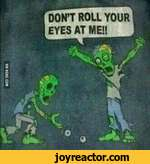 DONT ROLL YOUR EYES AT ME!!
