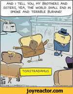 TOASTRADAMUSSOCOMICS.COt-^/BRE VITYAND I TELL YOU, MY BROTHERS AND SISTERS, YEA, THE WORLD SHALL END IN SMOKE AND TERRIBLE BURNING.'