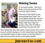 ^They went to the doctor to see about getting Dave 'fixed.' The doctor gladly started the required procedure and asked them what finally made them make the decision. Why, after 9 children, would they choose to do this?Dave replied that they had read in a recent article that 1 out of every 10