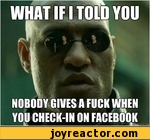 what if I told you nobody gives a fuck when you check-in on facebook