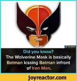 Did you know?The Wolverine Mask is basically Batman kissing Batman infrontof Iron Man.