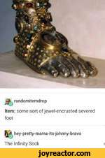 randomitemdropItem: some sort of jewel-encrusted severed foothey-pretty-mama-its-johnny-bravo The Infinity Sock