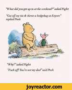 What did you get up to at the weekend? asked PigletGot off my tits & threw a hedgehog at Eeyore replied Pooh Why? asked PigletFuck off! You 're not my dadsaid Pooh