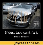 If duct tape can't fix it It means it is serious