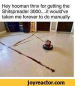 Hey hooman thnx for getting the Shitspreader 3000....it would've taken me forever to do manually