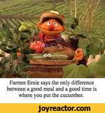 Fanner Ernie says the only difference between a good meal and a good time is where you put the cucumber.