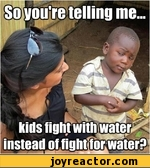 So you're telling me kids fight with water – instead of fight for water?