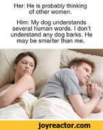 Her: He is probably thinking of other women.Him: My dog understands several human words. I dont understand any dog barks. He may be smarter than me.