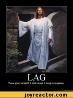 LAG Think yours is bad? It took Jesus 3 days to respawn
