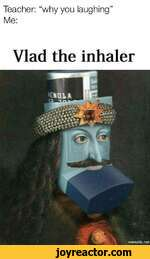 Teacher: why you laughing Me:Vlad the inhaler