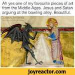 Ah yes one of my favourite pieces of art from the Middle Ages. Jesus and Satan arguing at the bowling alley. Beautiful.Cla&icalArt Wemes