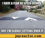 i have a fear of speed bumps but i'm slowly getting over it