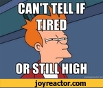can't tell if tired or still high