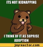 ITS NOT KIDNAPPING I THINK OF IT AS SUPRISE ADOPTION