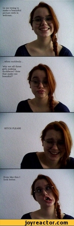 Le me trying to make a beautiful picture with le webcam.. ...when suddenly. 'why are all these girls making duckfaces? does that make me beauiful?' BITCH PLEASE Even like this I look better.