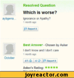 Resolved Question Which is worse?aybgerra Ignorance or Apathy?1 month agop Report ItBest Answer - Chosen by AskerI don't know and I dont care1 month ago October41 C$f 4 j P Report It Asker's Rating: *****