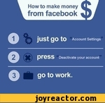 How to make moneyfrom facebookjust go to Account SettingsDeactivate your accountgo to work