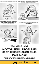 HAS THIS EVER HAPPENED TO YOU?ARE YOU TIRED OF FUMBLING WITH COMPLICATED ACTIVITIES -LIKE FIXING BREAKFAST?DO YOU WISH YOU DIDN'T HAVE TO DEAL WITH ALL THOSE HARD TO FOLLOW INSTRUCTIONS?DO YOU EVER WONDER IF THERE ISN'T ANEASIER WAY?YOU MIGHT HAVEMOTOR SKILL PROBLEMSOR OTHER NEUROLOGICAL ISSUESCALL
