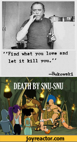 """Find what you love and let it kill you,""Bukowski"